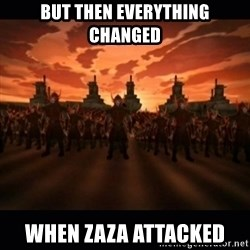 until the fire nation attacked. - But then everything changed When zaza attacked