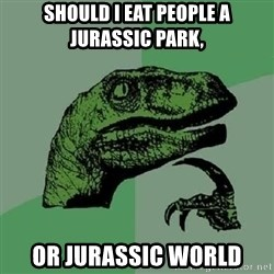 Philosoraptor - Should i eat people a JURASSIC park, or JURASSIC world