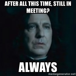 Always Snape - After all this time, still in meeting? always