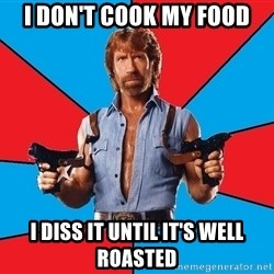 Chuck Norris  - I don't cook my food I diss it until it's well roasted