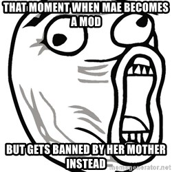 Lol Guy - That moment when mae becomes a mod but gets banned by her mother instead