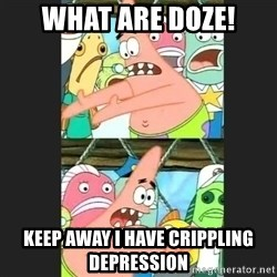 Pushing Patrick - what are doze! keep away i have crippling depression