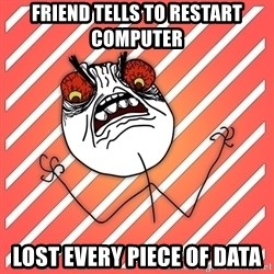 iHate - Friend tells to restart computer lost every piece of data