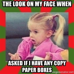 dafuq girl - The look on my face when asked if I have any copy paper boxes