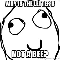 Derp meme - why is the letter b NOT A BEE?