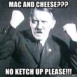 Successful Hitler - mac and cheese??? no ketch up please!!!