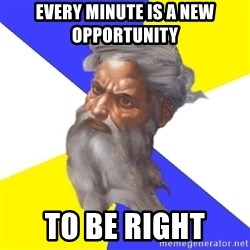 God - Every minute is a new opportunity  To be right
