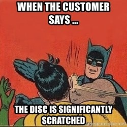 batman slap robin - when the customer says ... THE DISC IS SIGNIFICANTLY SCRATCHED