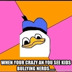 Uncle Dolan -  when your crazy an you see kids bullying nerds......