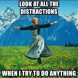 Look at all the things - Look at all the distractions when i try to do anything