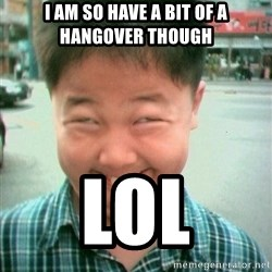 Lolwtf - I am so have a bit of a hangover though Lol