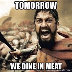 Spartan300 - tomorrow we dine in Meat