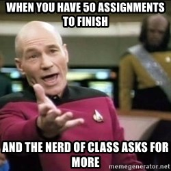 Why the fuck - when you have 50 assignments to finish and the nerd of class asks for more