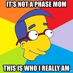 Milhouse - IT'S NOT A PHASE MOM THIS IS WHO I REALLY AM