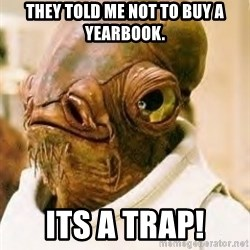 Its A Trap - They told me not to buy a yearbook. Its a trap!