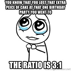 pleaseguy  - You know that you lost that extra peice of cake at that one birthday party you went to The ratio is 3:1