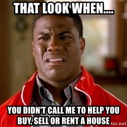 Kevin hart too - THAT LOOK WHEN.... YOU DIDN'T CALL ME TO HELP YOU BUY, SELL OR RENT A HOUSE