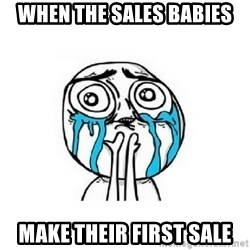 crying - when the sales babies make their first sale