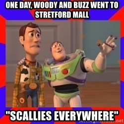 Everywhere - One day, woody and buzz went to stretford mall ''Scallies everywhere''