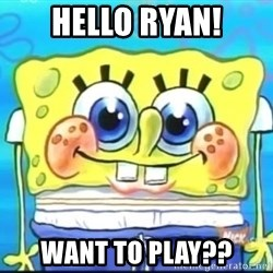 Epic Spongebob Face - hello ryan! want to play??