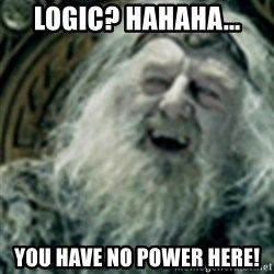 you have no power here - Logic? Hahaha... You have no power here!