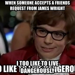 I too like to live dangerously - When someone accepts a friends request from James wright i too like to live dangerously