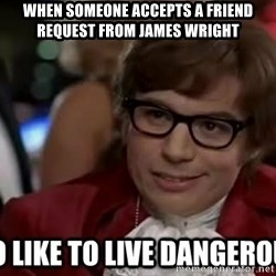I too like to live dangerously - when someone accepts a friend request from james wright
