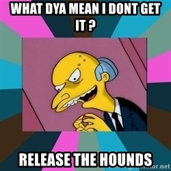 Mr. Burns - What dya mean i dont get it ? Release the hOunds