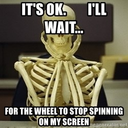 Skeleton waiting - It's OK.        I'll Wait... For the wheel to stop spinning on my screen