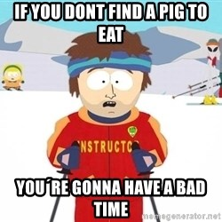You're gonna have a bad time - if you dont find a pig to eat you´re gonna have a bad time