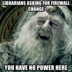 you have no power here - librarians asking for firewall change you have no power here