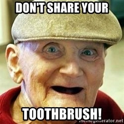 Old man no teeth - don't share your Toothbrush!
