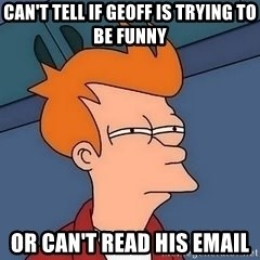 Fry squint - Can't tell if geoff is trying to be funny or can't read his email