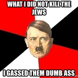 Advice Hitler - what i did not kill the jews  i GASsed them dumb ass