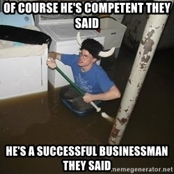 X they said,X they said - of course he's competent they said he's a successful businessman they said