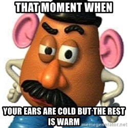 mr potato head - That moment when Your ears are cold but the rest is warm