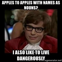 Dangerously Austin Powers - Apples to apples with NAMES as nouns? I also like to live dangerously