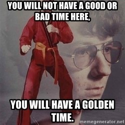 PTSD Karate Kyle - You will not have a good or bad time here, you will have a golden time.