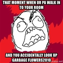 Rage FU - That moment when ur pa walk In to youR room And you accIdentally Look up garbage flowers2010