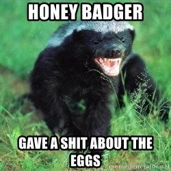 Honey Badger Actual - Honey badger Gave a shit about the eggs