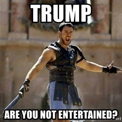 GLADIATOR - Trump Are you not entertained?