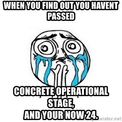crying - When you find out you havent passed concrete operational stage,                                            and your now 24.