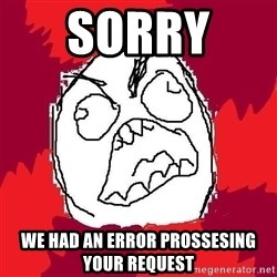 Rage FU - sorry  we had an error prossesing your request