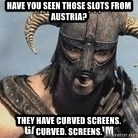 Skyrim Meme Generator - Have you seen those slots from Austria? They have curved screens. Curved. Screens.
