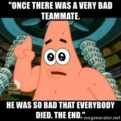 """ugly barnacle patrick - """"Once there was a very bad teammate.  He was so bad that everybody died. The End."""""""