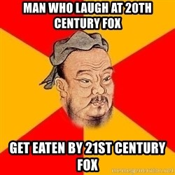 Wise Confucius - Man who laugh at 20th century fox get eaten by 21st century fox