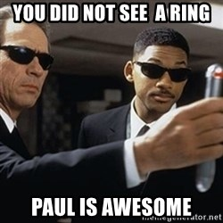 men in black - you did not see  a ring Paul is awesome