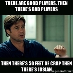 50 feet of Crap - There are good players, then there's bad players Then there's 50 feeT of crap then there's josian