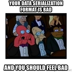 Your X is bad and You should feel bad - Your data serialization format is bad and you should feel bad