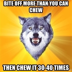 Courage Wolf - Bite off more than you can chew Then chew it 30-40 times